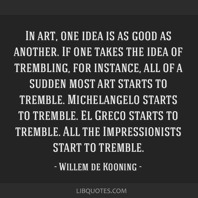 In art, one idea is as good as another. If one takes the idea of trembling, for instance, all of a sudden most art starts to tremble. Michelangelo...