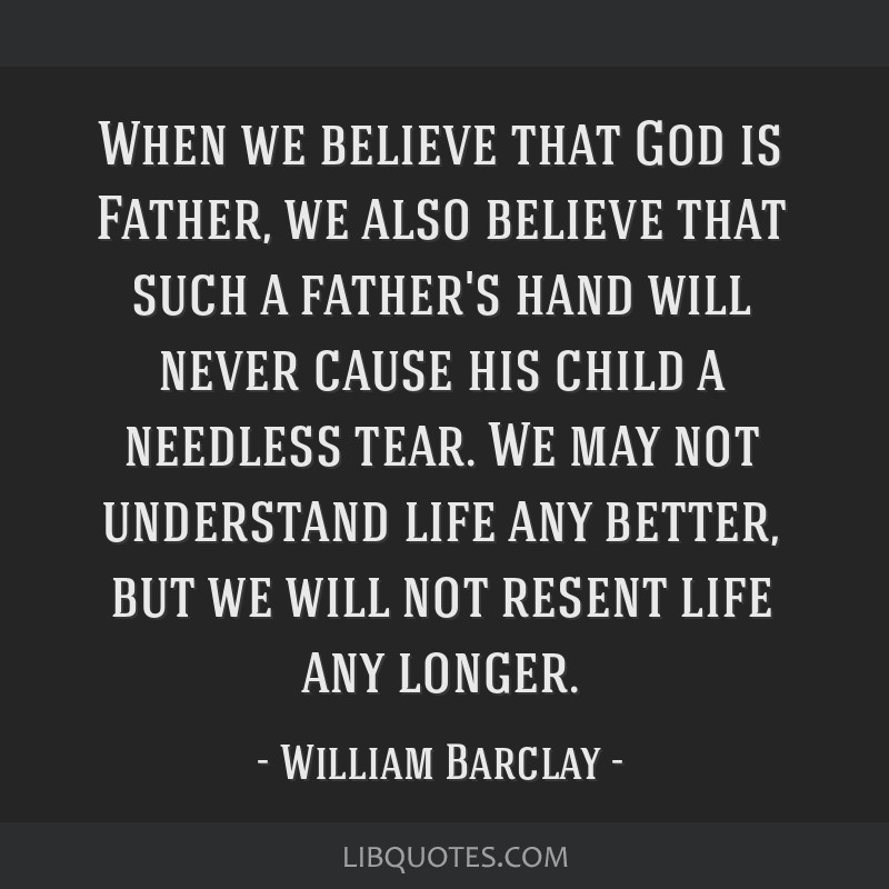 When we believe that God is Father, we also believe that such a father's hand will never cause his child a needless tear. We may not understand life...