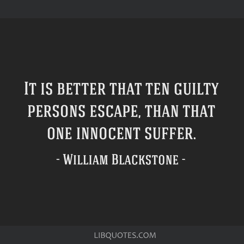 It is better that ten guilty persons escape, than that one innocent suffer.
