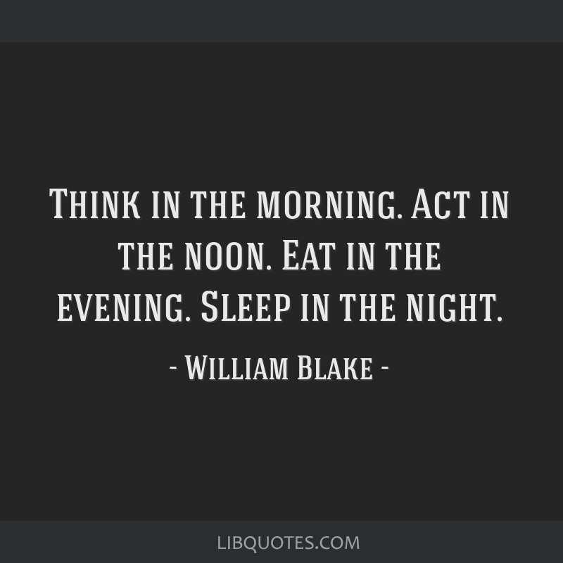 Think in the morning. Act in the noon. Eat in the evening. Sleep in the night.