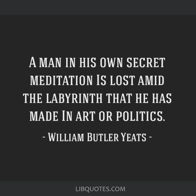 A man in his own secret meditation / Is lost amid the labyrinth that he has made / In art or politics.