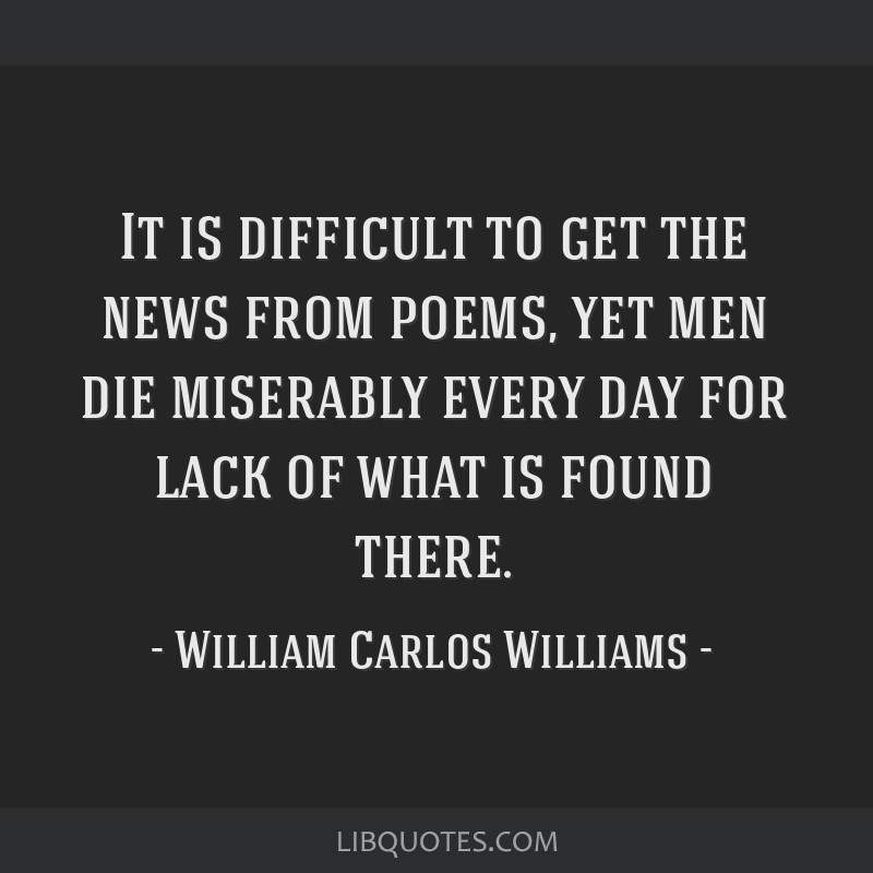 It is difficult to get the news from poems, yet men die miserably every day for lack of what is found there.