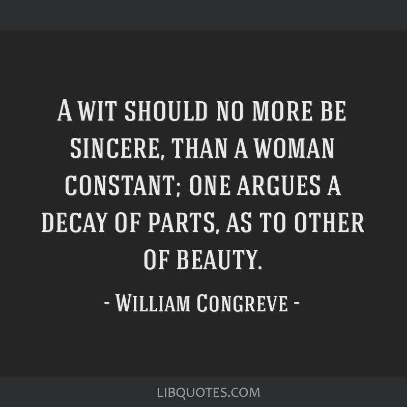 A wit should no more be sincere, than a woman constant; one argues a decay of parts, as to other of beauty.