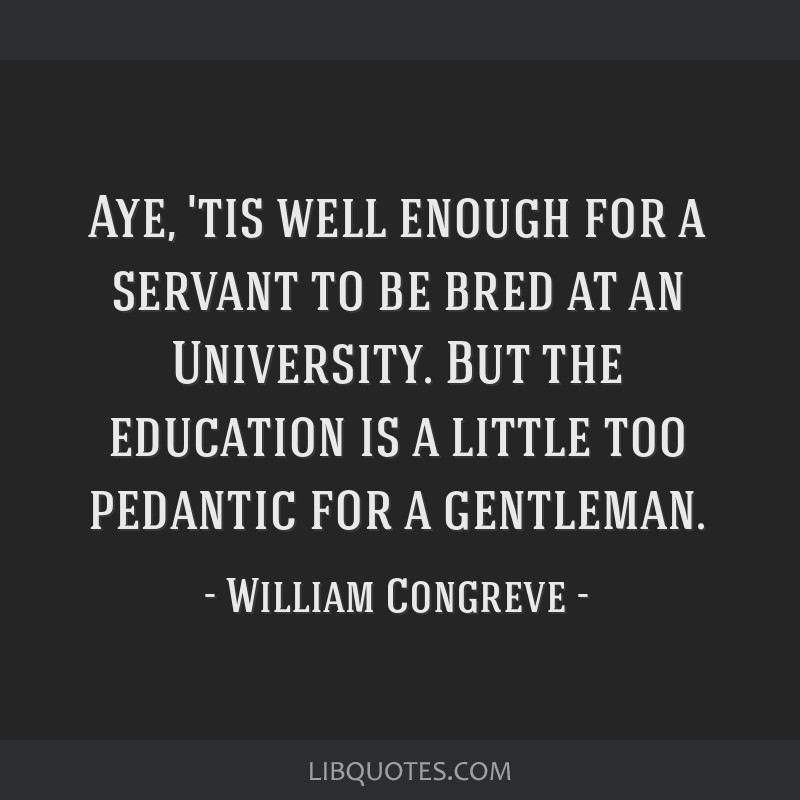 Aye, 'tis well enough for a servant to be bred at an University. But the education is a little too pedantic for a gentleman.