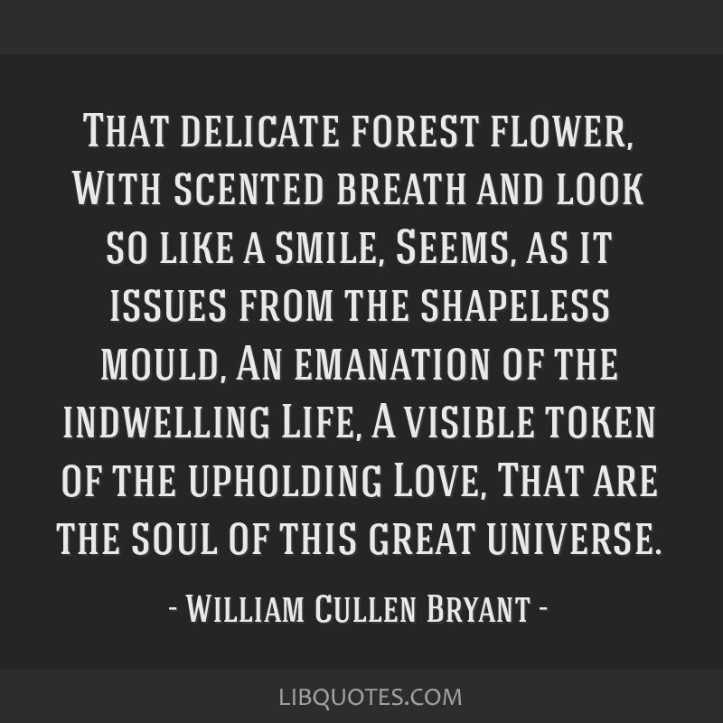 That delicate forest flower, With scented breath and look so like a smile, Seems, as it issues from the shapeless mould, An emanation of the...