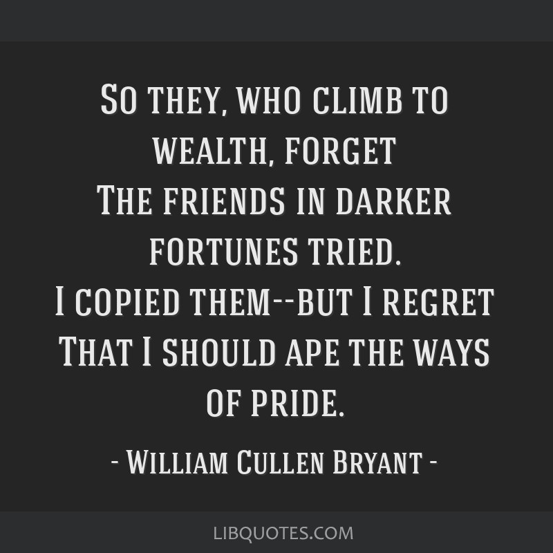 So they, who climb to wealth, forget The friends in darker fortunes tried. I copied them--but I regret That I should ape the ways of pride.