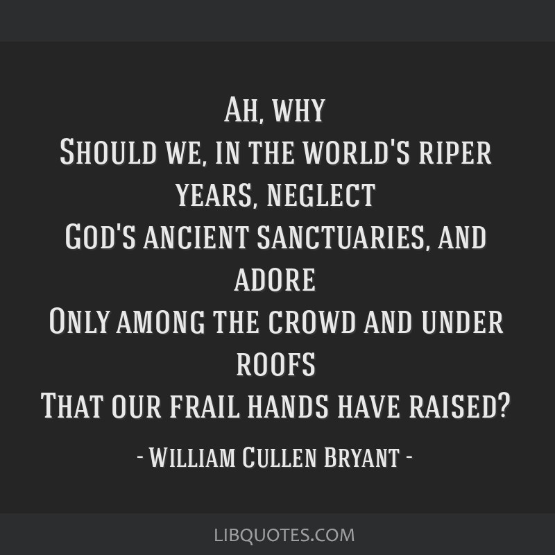 Ah, why Should we, in the world's riper years, neglect God's ancient sanctuaries, and adore Only among the crowd and under roofs That our frail hands ...