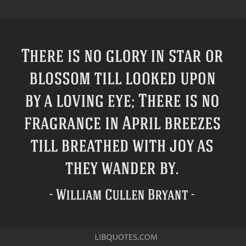 There is no glory in star or blossom till looked upon by a loving eye; There is no fragrance in April breezes till breathed with joy as they wander...