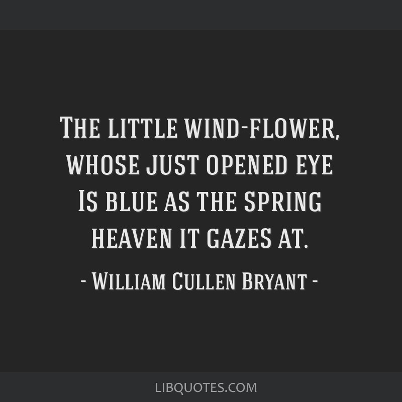 The little wind-flower, whose just opened eye Is blue as the spring heaven it gazes at.