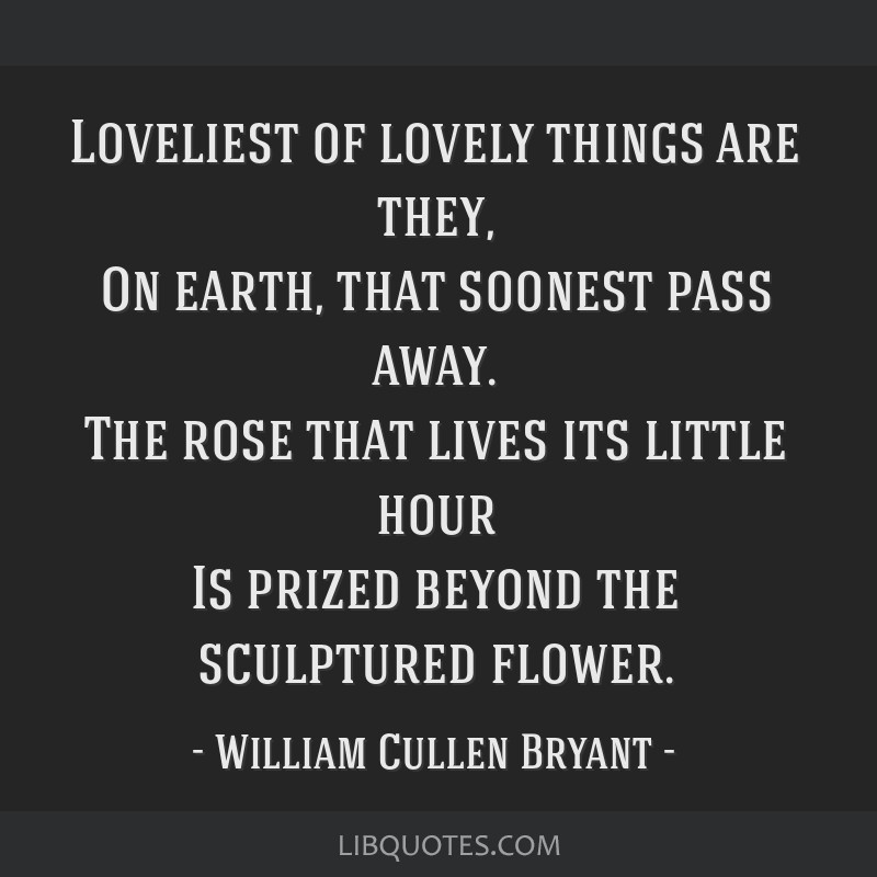 Loveliest of lovely things are they, On earth, that soonest pass away. The rose that lives its little hour Is prized beyond the sculptured flower.