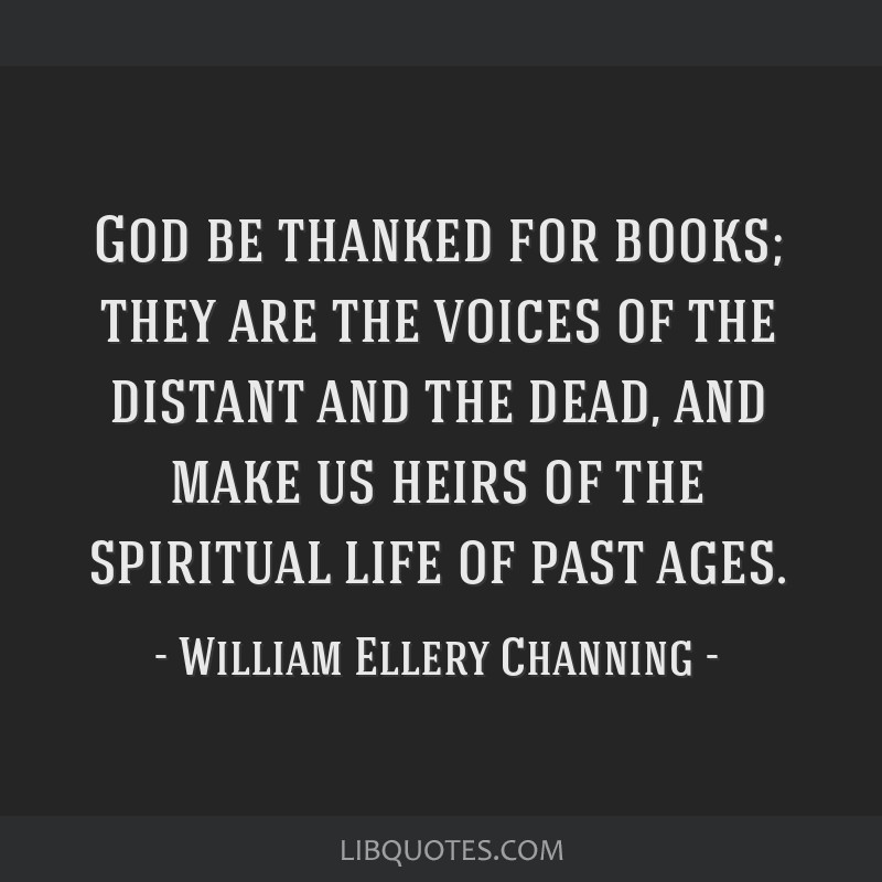God be thanked for books; they are the voices of the distant and the dead, and make us heirs of the spiritual life of past ages.