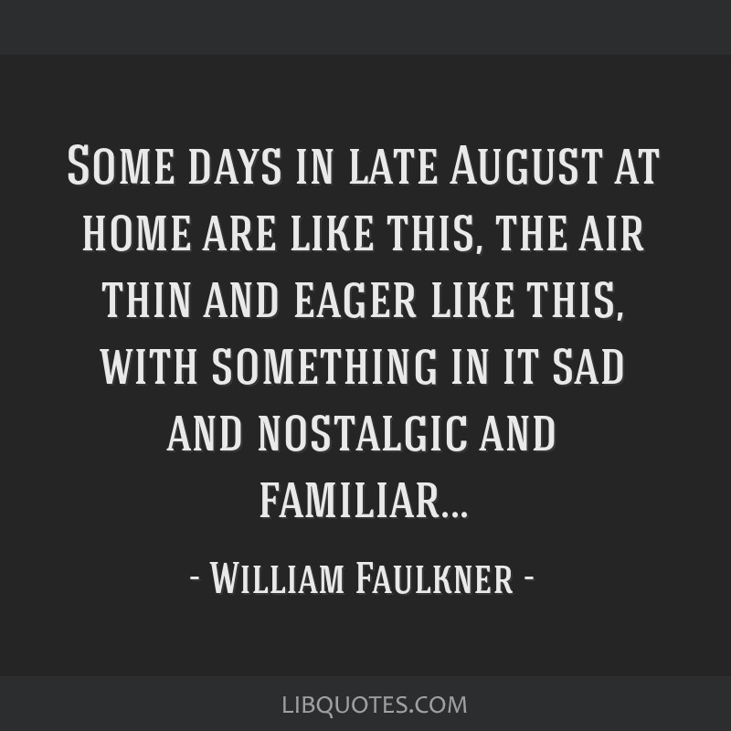 Some days in late August at home are like this, the air thin and eager like this, with something in it sad and nostalgic and familiar...