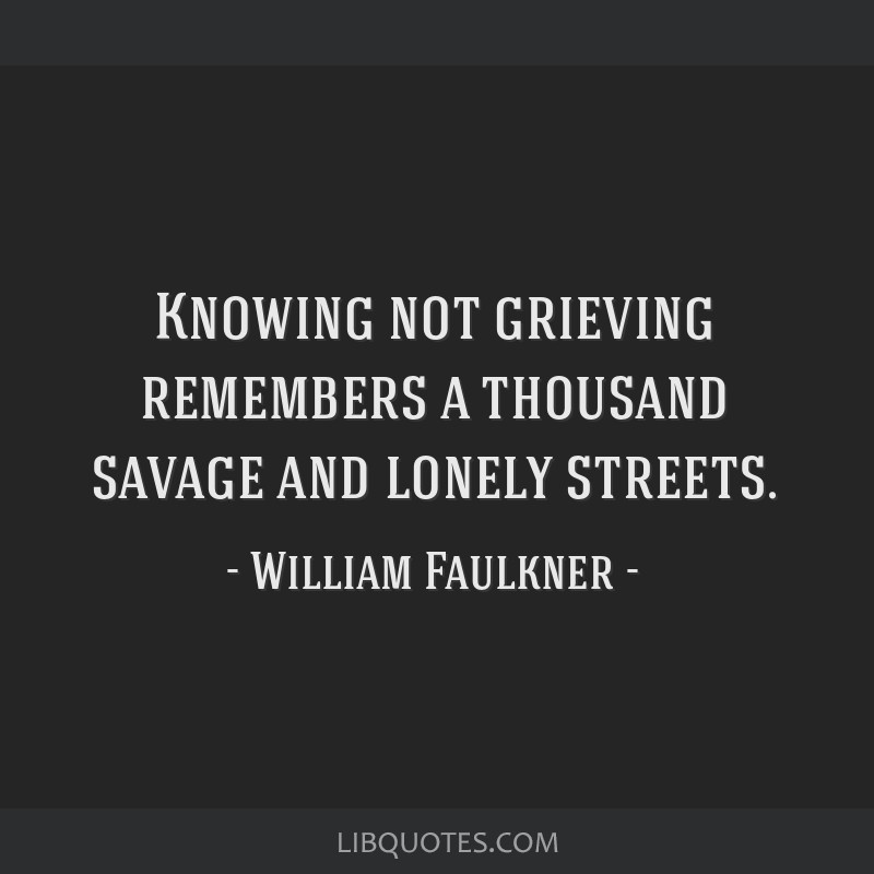 Knowing not grieving remembers a thousand savage and lonely streets.