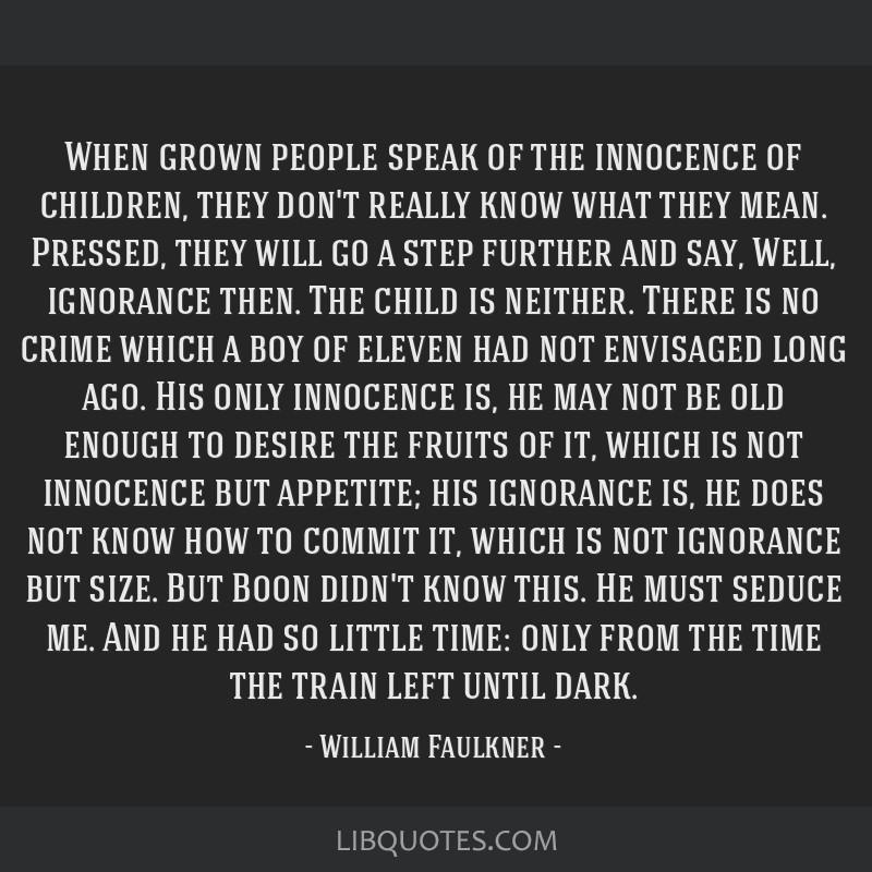 When grown people speak of the innocence of children, they don't really know what they mean. Pressed, they will go a step further and say, Well,...