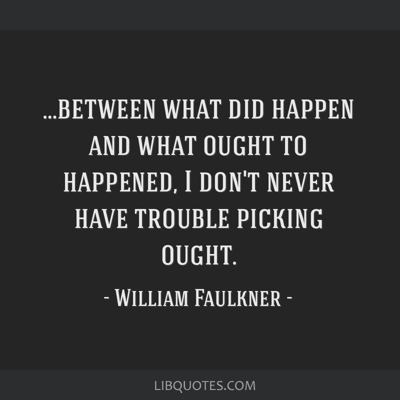 …between what did happen and what ought to happened, I don't never have trouble picking ought.
