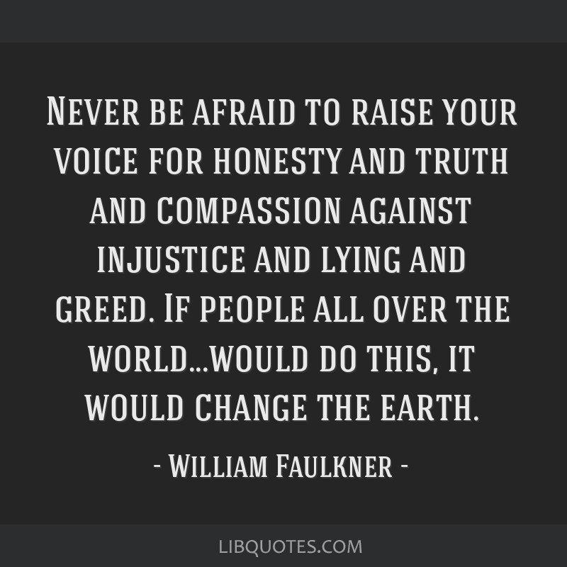 Never be afraid to raise your voice for honesty and truth and compassion against injustice and lying and greed. If people all over the world...would...