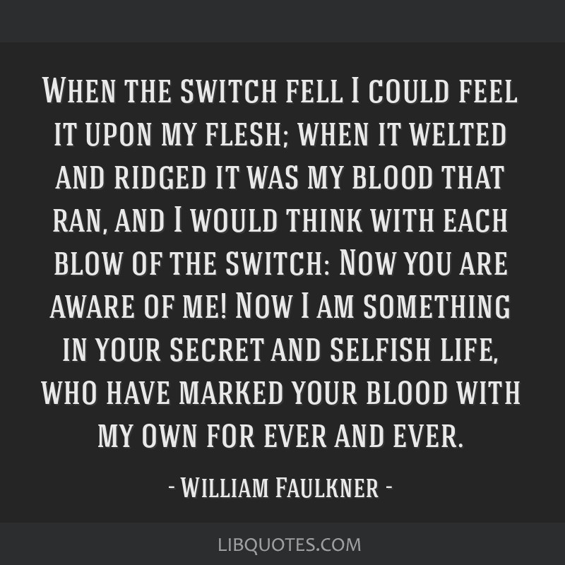 When the switch fell I could feel it upon my flesh; when it welted and ridged it was my blood that ran, and I would think with each blow of the...
