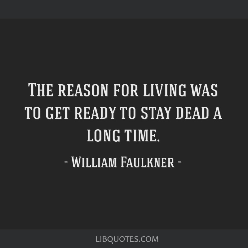 The reason for living was to get ready to stay dead a long time.