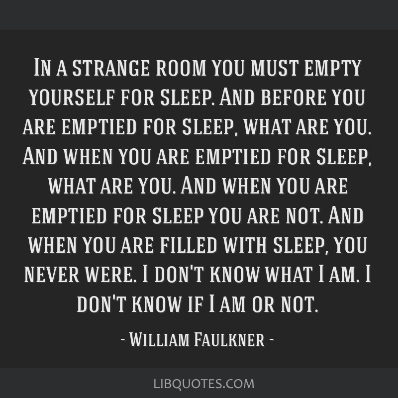 In a strange room you must empty yourself for sleep. And before you are emptied for sleep, what are you. And when you are emptied for sleep, what are ...