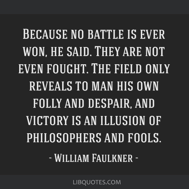 Because no battle is ever won, he said. They are not even fought. The field only reveals to man his own folly and despair, and victory is an illusion ...
