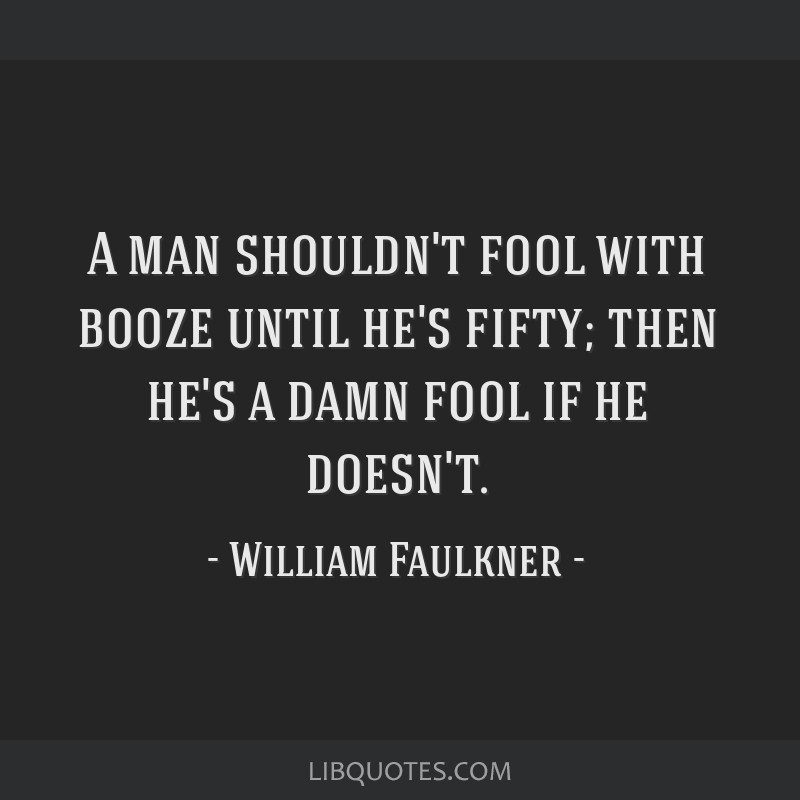 A man shouldn't fool with booze until he's fifty; then he's a damn fool if he doesn't.