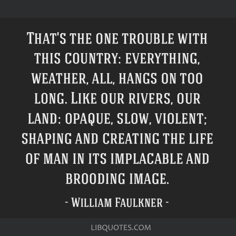That's the one trouble with this country: everything, weather, all, hangs on too long. Like our rivers, our land: opaque, slow, violent; shaping and...