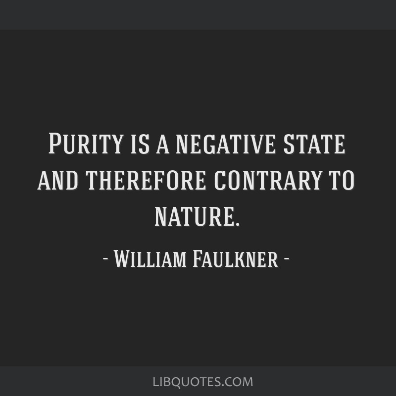 Purity is a negative state and therefore contrary to nature.