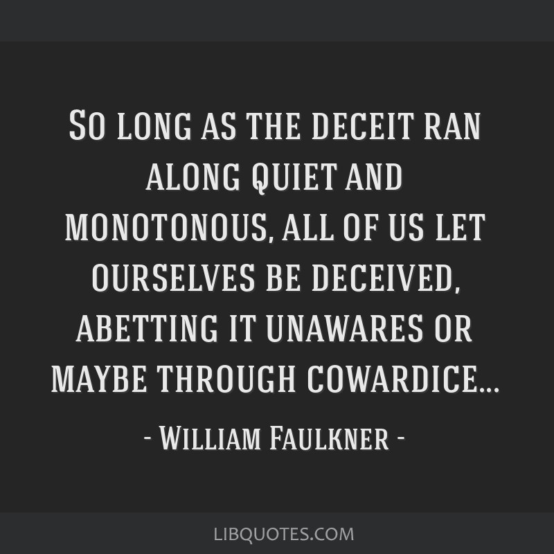 So long as the deceit ran along quiet and monotonous, all of us let ourselves be deceived, abetting it unawares or maybe through cowardice...
