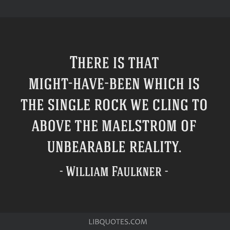 There is that might-have-been which is the single rock we cling to above the maelstrom of unbearable reality.