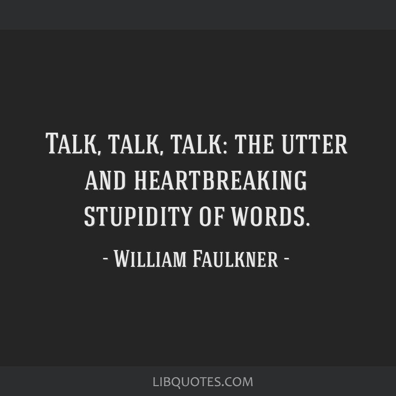 Talk, talk, talk: the utter and heartbreaking stupidity of words.
