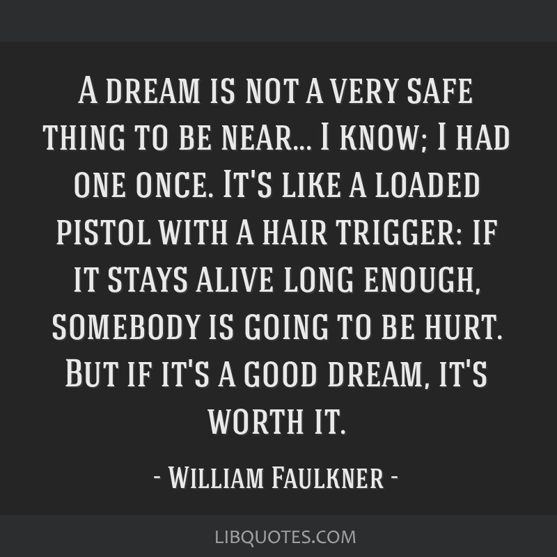 A dream is not a very safe thing to be near... I know; I had one once. It's like a loaded pistol with a hair trigger: if it stays alive long enough,...