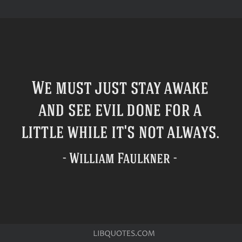 We must just stay awake and see evil done for a little while it's not always.