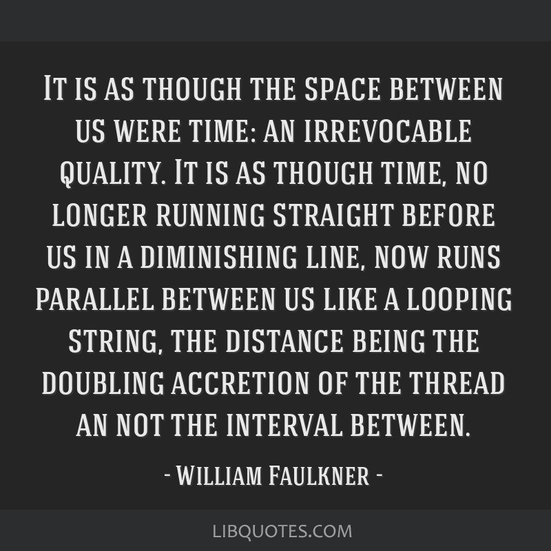 It is as though the space between us were time: an irrevocable quality. It is as though time, no longer running straight before us in a diminishing...