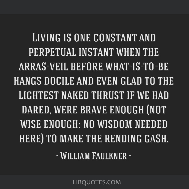 Living is one constant and perpetual instant when the arras-veil before what-is-to-be hangs docile and even glad to the lightest naked thrust if we...