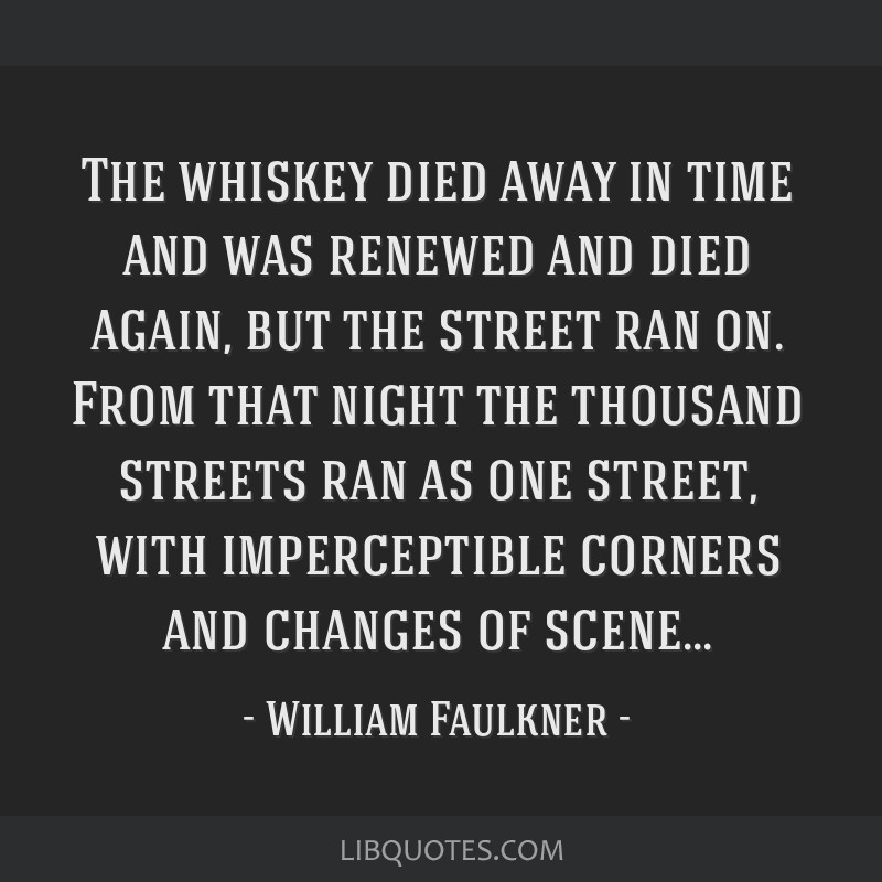 The whiskey died away in time and was renewed and died again, but the street ran on. From that night the thousand streets ran as one street, with...