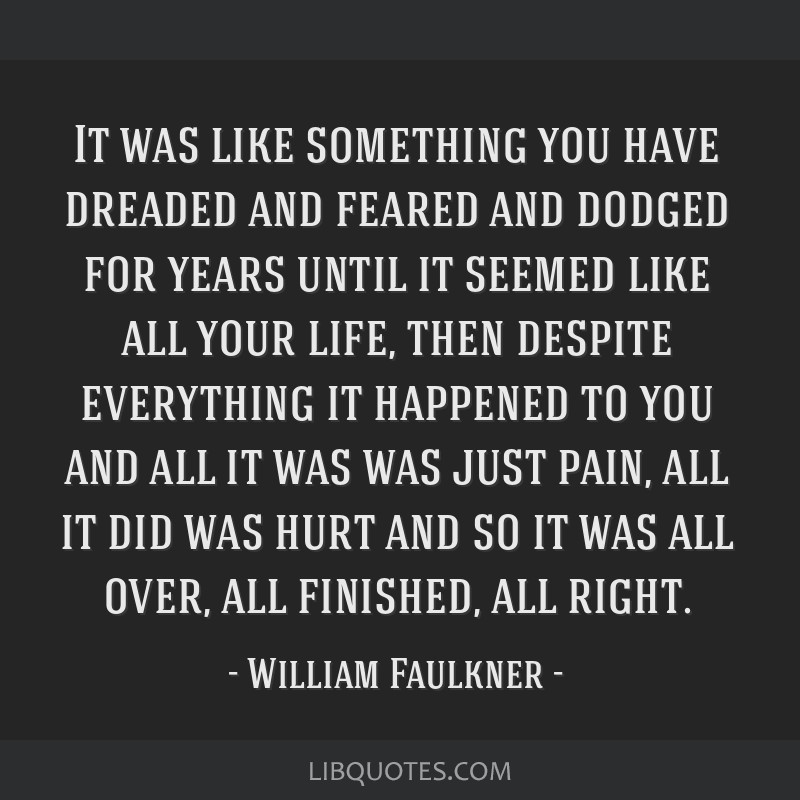 It was like something you have dreaded and feared and dodged for years until it seemed like all your life, then despite everything it happened to you ...