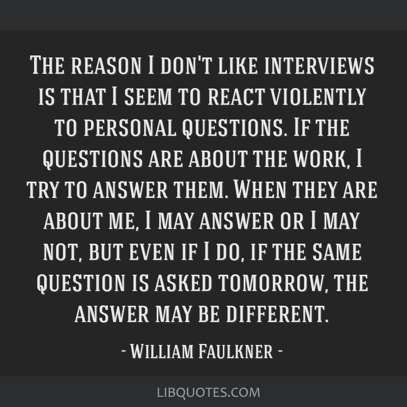 The reason I don't like interviews is that I seem to react violently to personal questions. If the questions are about the work, I try to answer...