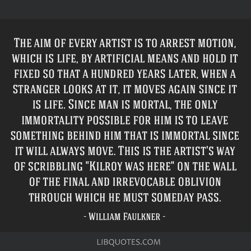 The aim of every artist is to arrest motion, which is life, by artificial means and hold it fixed so that a hundred years later, when a stranger...
