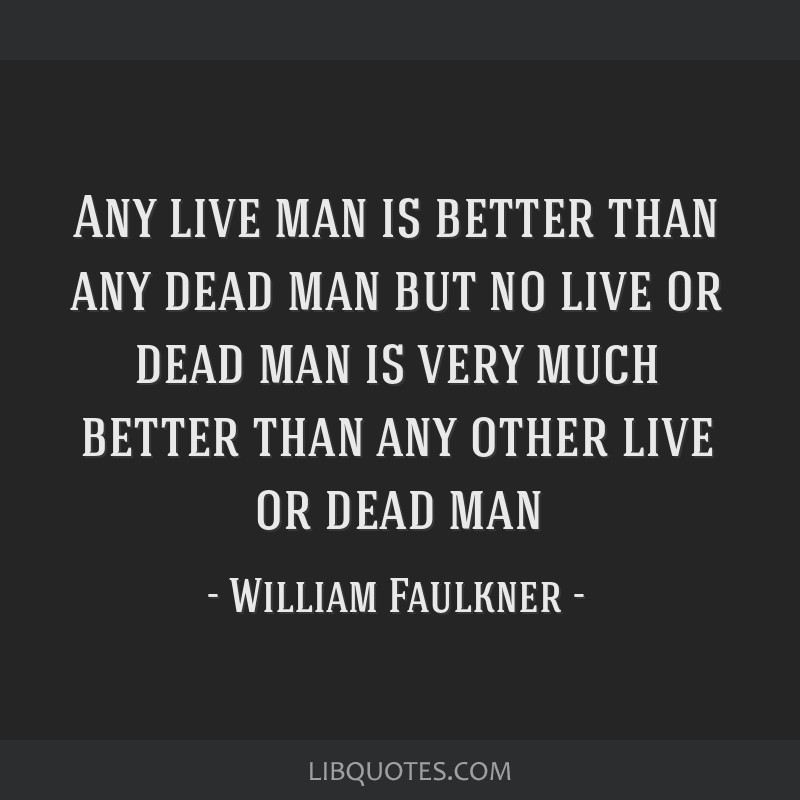 Any live man is better than any dead man but no live or dead man is very much better than any other live or dead man