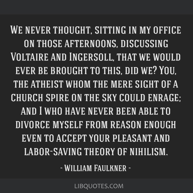 We never thought, sitting in my office on those afternoons, discussing Voltaire and Ingersoll, that we would ever be brought to this, did we? You,...