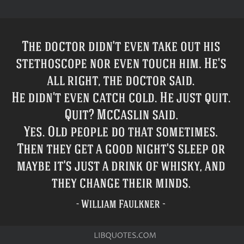 The doctor didn't even take out his stethoscope nor even touch him. He's all right, the doctor said. He didn't even catch cold. He just quit. Quit?...