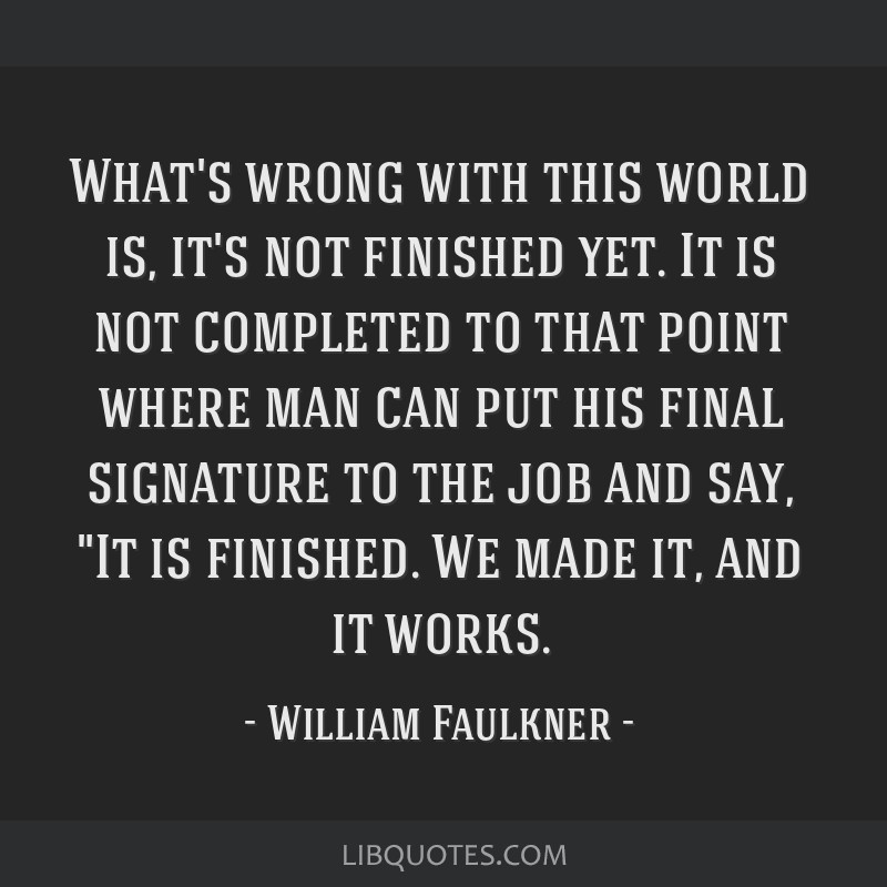 What's wrong with this world is, it's not finished yet. It is not completed to that point where man can put his final signature to the job and say,...