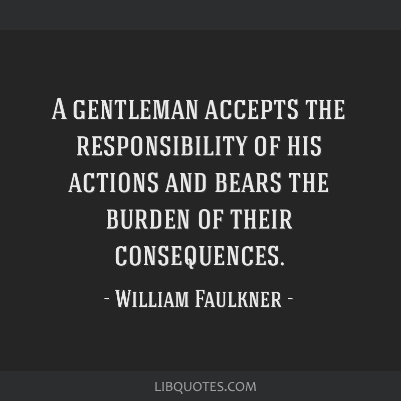 A gentleman accepts the responsibility of his actions and bears the burden of their consequences.