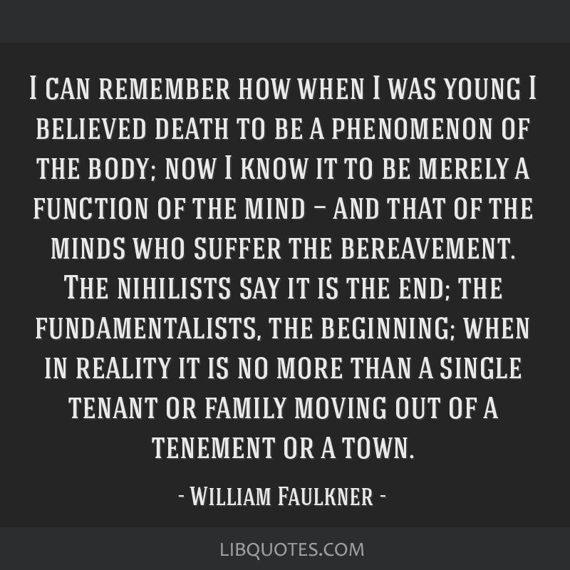 I can remember how when I was young I believed death to be a phenomenon of the body; now I know it to be merely a function of the mind — and that...