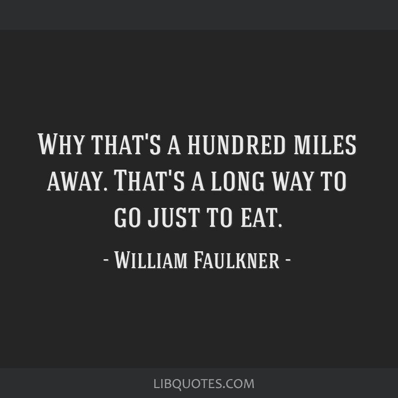 Why that's a hundred miles away. That's a long way to go just to eat.