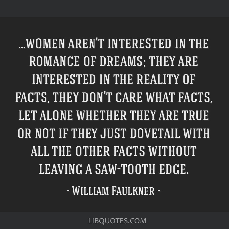 …women aren't interested in the romance of dreams; they are interested in the reality of facts, they don't care what facts, let alone whether they...