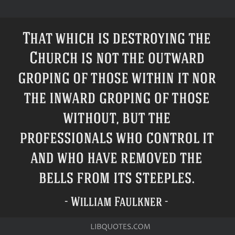 That which is destroying the Church is not the outward groping of those within it nor the inward groping of those without, but the professionals who...