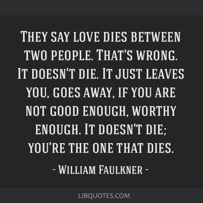 They say love dies between two people. That's wrong. It doesn't die. It just leaves you, goes away, if you are not good enough, worthy enough. It...