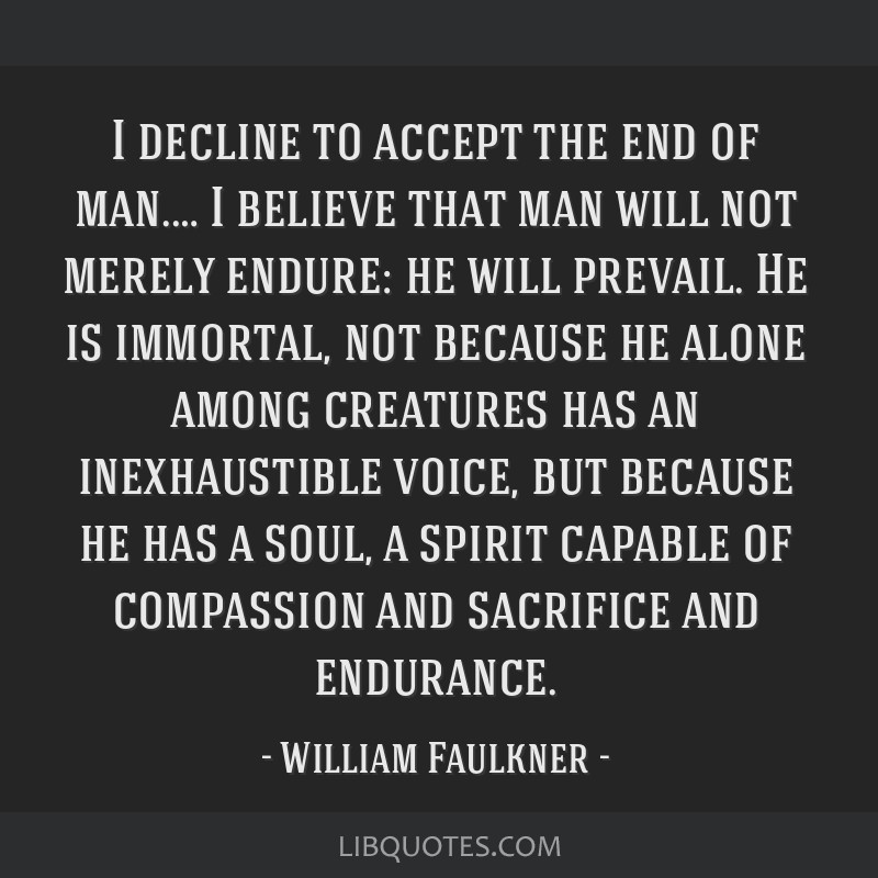 I decline to accept the end of man.… I believe that man will not merely endure: he will prevail. He is immortal, not because he alone among...