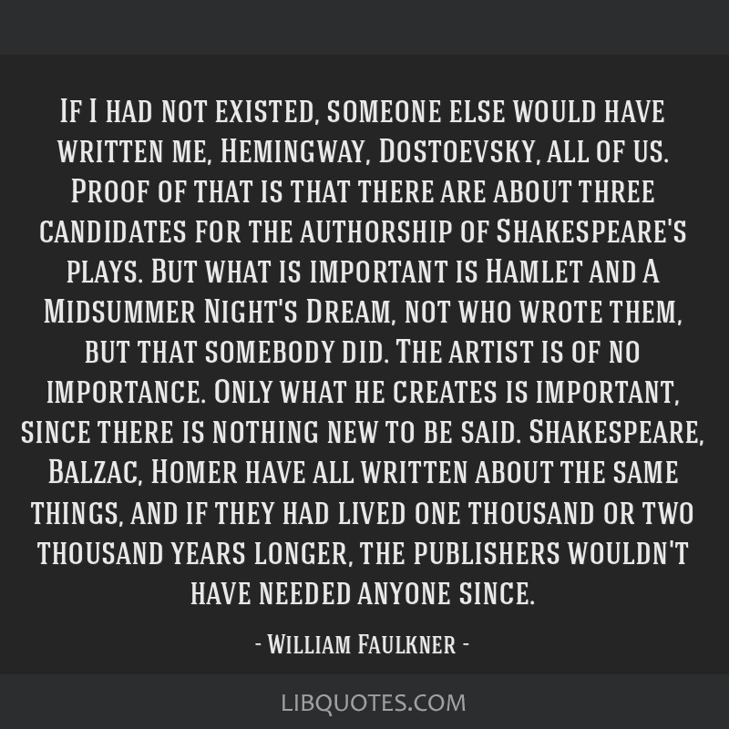If I had not existed, someone else would have written me, Hemingway, Dostoevsky, all of us. Proof of that is that there are about three candidates...
